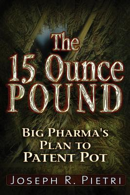 The 15 Ounce Pound: Big Pharma's Plan to Patent Pot, Pietri, Joseph R.