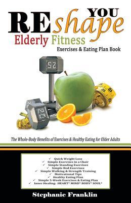 REshape YOU Elderly Fitness Exercises & Eating Plan Book: A Fitness Book of Simple Exercises & Eating Plans for the Elderly, Franklin, Stephanie