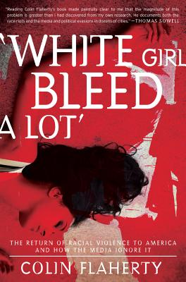 'White Girl Bleed A Lot': The Return of Racial Violence to America and How the Media Ignore It, Colin Flaherty