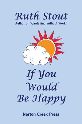 Image for If You Would Be Happy: Cultivate Your Life Like a Garden (Ruth Stout Classics)