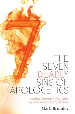 The Seven Deadly Sins of Apologetics: Avoiding Common Pitfalls When Explaining and Defending the Faith, Mark Brumley