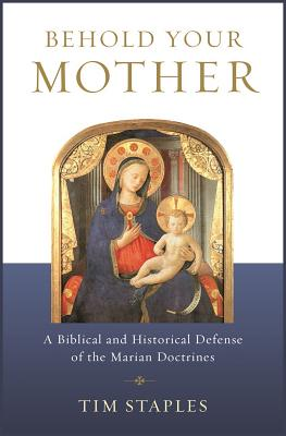 Image for Behold Your Mother: A Biblical and Historical Defense of the Marian Doctrines