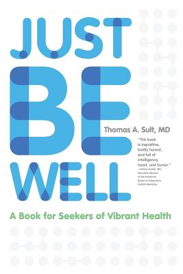 Just Be Well: A Book for Seekers of Vibrant Health, Sult, Thomas A.