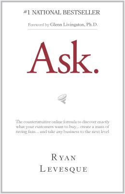 Image for Ask: The Counterintuitive Online Formula to Discover Exactly What Your Customers Want to Buy...Create a Mass of Raving Fans...and Take Any Business to the Next  Level