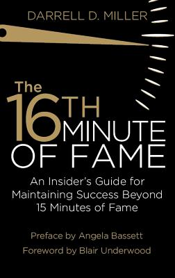 The 16th Minute of Fame: An Insider's Guide for Maintaining Success Beyond 15 Minutes of Fame, Miller, Darrell