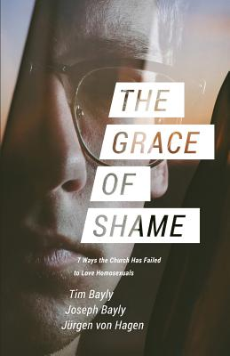 The Grace of Shame: 7 Ways the Church Has Failed to Love Homosexuals, Bayly, Tim; Bayly, Joseph; Von Hagen, Jurgen