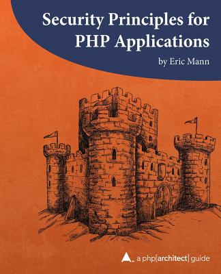 Security Principles for PHP Applications: A php[architect] guide, Mann, Eric