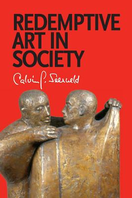 Redemptive Art in Society: Sundry Writings and Occasional Lectures, Calvin G. Seerveld