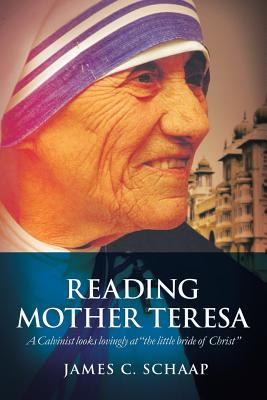 Image for Reading Mother Teresa: A Calvinist looks lovingly at 'the little bride of Christ'