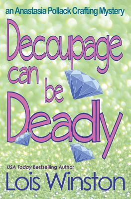 Decoupage Can Be Deadly (An Anastasia Pollack Crafting Mystery) (Volume 4), Winston, Lois