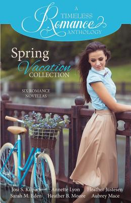 A Timeless Romance Anthology: Spring Vacation Collection, Kilpack, Josi S.; Lyon, Annette; Justesen, Heather; Eden, Sarah M.; Moore, Heather B.; Mace, Aubrey