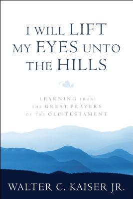 Image for I Will Lift My Eyes Unto the Hills: Learning from the Great Prayers of the Old Testament