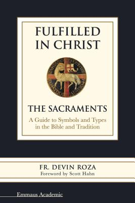Image for Fulfilled in Christ: The Sacraments. A Guide to Symbols and Types in the Bible and Tradition