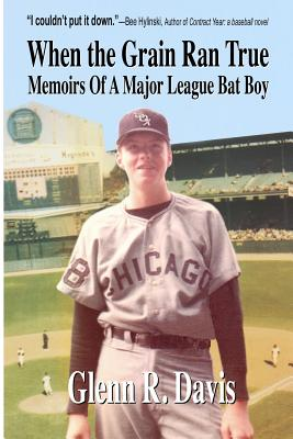 When the Grain Ran True: Memoirs of a Major League Bat Boy, Davis, Glenn R