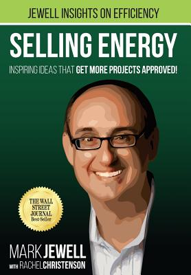 Selling Energy: Inspiring Ideas That Get More Projects Approved!, Jewell, Mark T.
