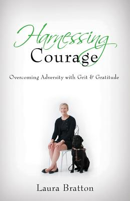 HARNESSING COURAGE: OVERCOMING ADVERSITY WITH GRIT & GRATITUDE, BRATTON, LAURA