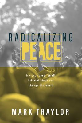 Radicalizing Peace: How Your Good, Small, Faithful Steps Can Change The World, Traylor, Mark