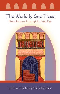 The World Is One Place: Native American Poets Visit the Middle East, Diane Glancy, Linda Rodriguez