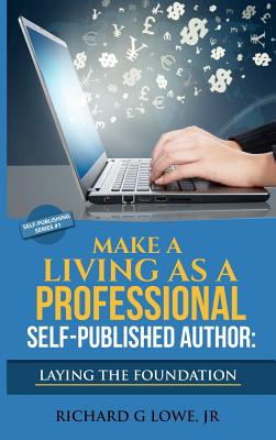 Make a Living as a Professional Self-Published Author Laying the Foundation: The Steps You Must Take to Create a Six Figure Writing Career, Make Money, and Build Your Readership (Self-Publishing), Lowe Jr, Richard G