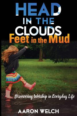 Image for Head in the Clouds, Feet in the Mud: Discovering Worship in Everyday Life