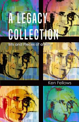 A Legacy Collection: Bits and Pieces of a Life, Fellows, Ken