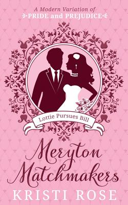 Meryton Matchmakers: Lottie Pursues Bill.: A Modern Variation of Pride and Prejudice, Rose, Kristi