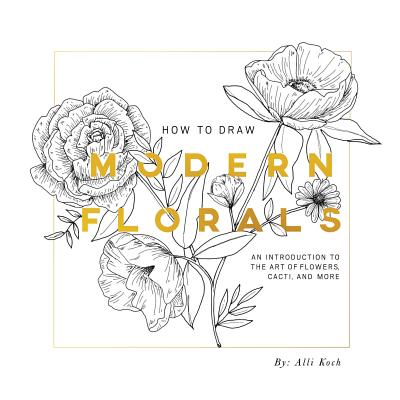 How To Draw Modern Florals: An Introduction To The Art of Flowers, Cacti, and More, Koch, Alli