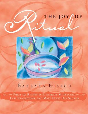 The Joy of Ritual: Spiritual Recipies to Celebrate Milestones, Ease Transitions, and Make Every Day Sacred, Biziou, Barbara