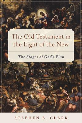 The Old Testament in the Light of the New: The Stages of God's Plan, Stephen B. Clark
