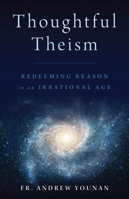 Thoughtful Theism: Redeeming Reason in an Irrational Age, Fr. Andrew Younan