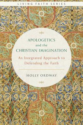 Apologetics and the Christian Imagination: An Integrated Approach to Defending the Faith (Living Faith), Holly Ordway