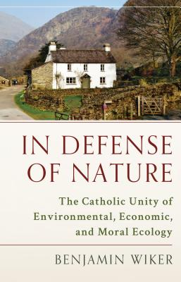 In Defense of Nature: The Catholic Unity of Environmental, Economic, and Moral Ecology, Benjamin Wiker