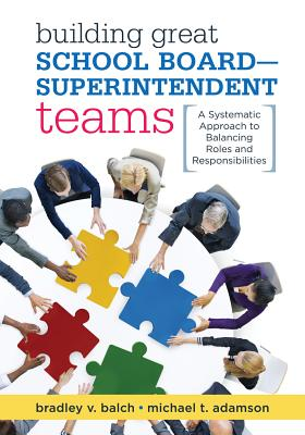 "Building Great School Board-Superintendent Teams: A Systematic Approach to Balancing Roles and Responsibilities, Bradley V. ""Brad"" Balch; Michael T. Adamson"