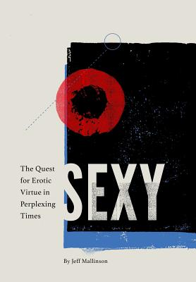 Sexy: The Quest for Erotic Virtue in Perplexing Times, Mallinson, Jeff