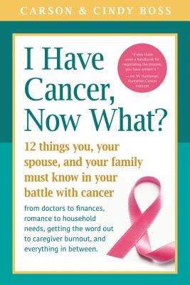 Image for I Have Cancer, Now What?: 12 Things You, Your Spouse, and Your Family Must Know in Your Battle with Cancer from Doctors to Finances, Romance to ... Caregiver Burnout and Everything In between