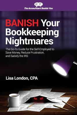 Banish Your Bookkeeping Nightmares: The Go-To Guide for the Self-Employed to Save Money, Reduce Frustration, and Satisfy the IRS, London, Lisa