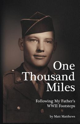 ONE THOUSAND MILES: FOLLOWING MY FATHER'S WWII FOOTSTEPS, MATTHEWS, MATT