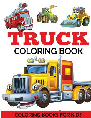Truck Coloring Book: Kids Coloring Book with Monster Trucks, Fire Trucks, Dump Trucks, Garbage Trucks, and More. For Toddlers, Preschoolers, Ages 2-4, Ages 4-8, Dylanna Press