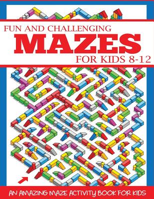 Fun and Challenging Mazes for Kids 8-12: An Amazing Maze Activity Book for Kids (Maze Books for Kids), Press, Dylanna