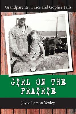 Girl on the Prairie: Grandparents, Grace and Gopher Tails, Yexley, Joyce Larson