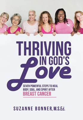 Thriving in God's Love: Seven Powerful Steps to Heal Body, Soul, and Spirit After Breast Cancer, Bonner, M S Ed Suzanne