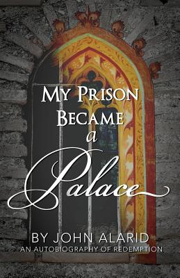 Image for My Prison Became a Palace: One Man's Story from Heroin Addiction and Incarceration to Freedom