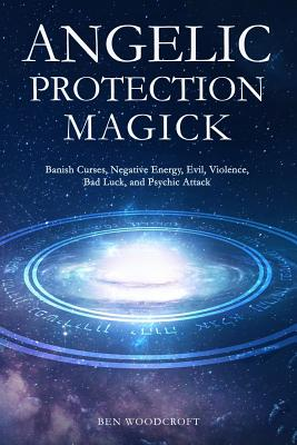 Image for Angelic Protection Magick: Banish Curses, Negative Energy, Evil, Violence, Bad Luck, and Psychic Attack