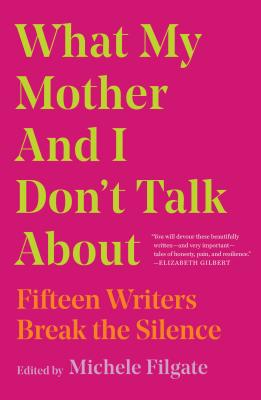 Image for What My Mother and I Don't Talk About: Fifteen Writers Break the Silence