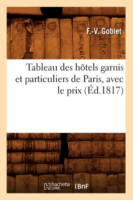 Tableau Des Hotels Garnis Et Particuliers de Paris, Avec Le Prix (Ed.1817) (Arts) (French Edition), Goblet F. V.; Goblet, F. V.