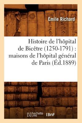 Histoire de L'Hopital de Bicetre (1250-1791): Maisons de L'Hopital General de Paris (Sciences Sociales) (French Edition), Richard, Emile; Richard E.