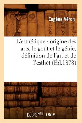 Image for L'Esthetique: Origine Des Arts, Le Got Et Le Genie, Definition de L'Art Et de L'Esthet (Ed.1878) (French Edition)