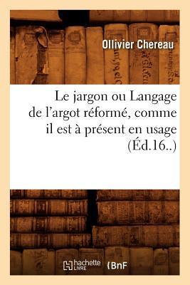 Le Jargon Ou Langage de L'Argot Reforme, Comme Il Est a Present En Usage (Ed.16..) (Langues) (French Edition), Chereau, Ollivier