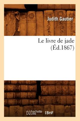 Le Livre de Jade (Ed.1867) (Litterature) (French Edition), Gautier, Jules; Gautier, Judith