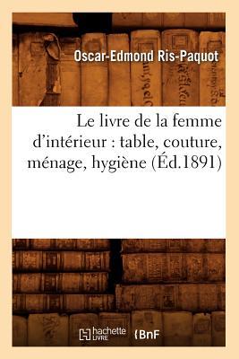 Le Livre de La Femme D'Interieur: Table, Couture, Menage, Hygiene (Sciences Sociales) (French Edition), Ris-Paquot, Oscar Edmond
